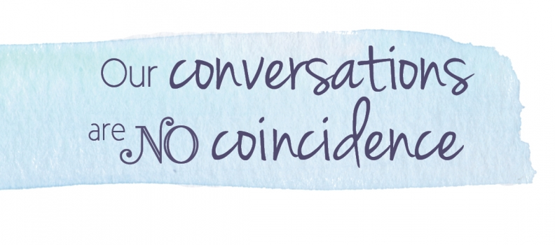 Our conversations are no coincidence
