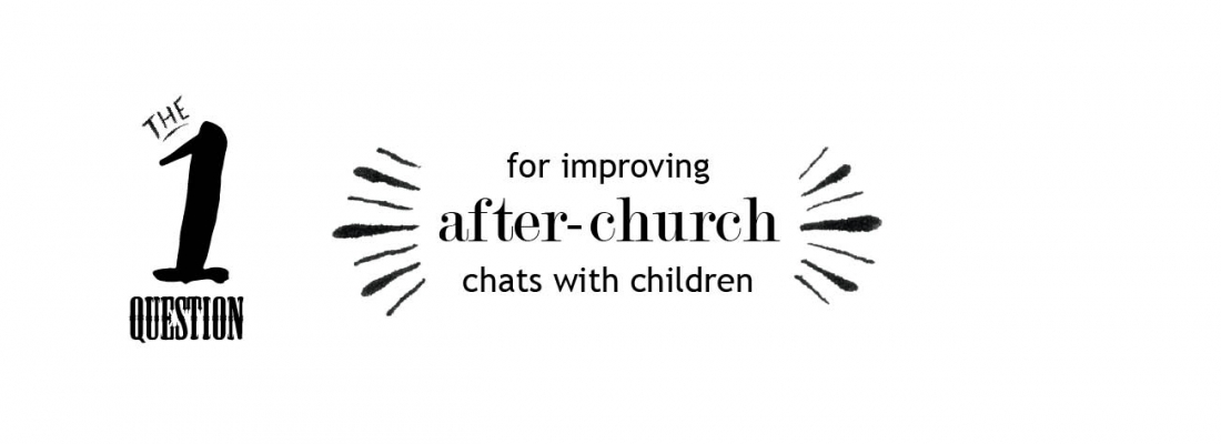 The quality question to ask children after church (to get quality answers)